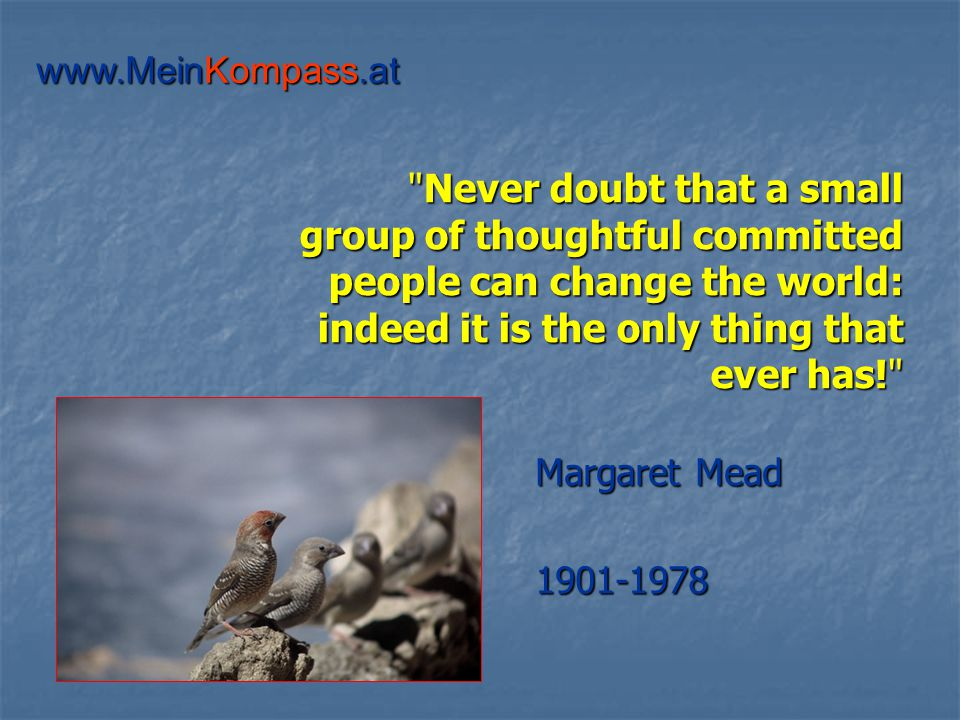 Never doubt that a small group of thoughtful committed people can change the world: indeed it is the only thing that ever has! Margaret Mead 1901-1978 www.MeinKompass.at