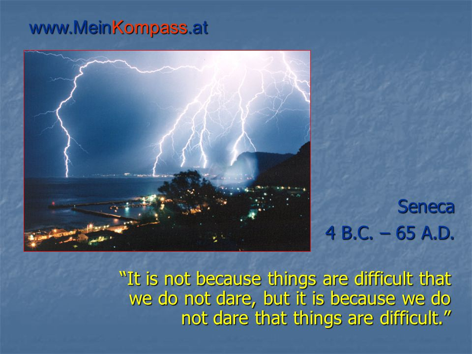 It is not because things are difficult that we do not dare, but it is because we do not dare that things are difficult. It is not because things are difficult that we do not dare, but it is because we do not dare that things are difficult. Seneca 4 B.C.