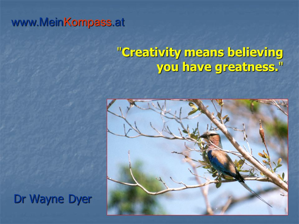 Creativity means believing you have greatness. Dr Wayne Dyer