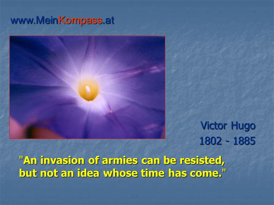 An invasion of armies can be resisted, but not an idea whose time has come. Victor Hugo 1802 - 1885 www.MeinKompass.at