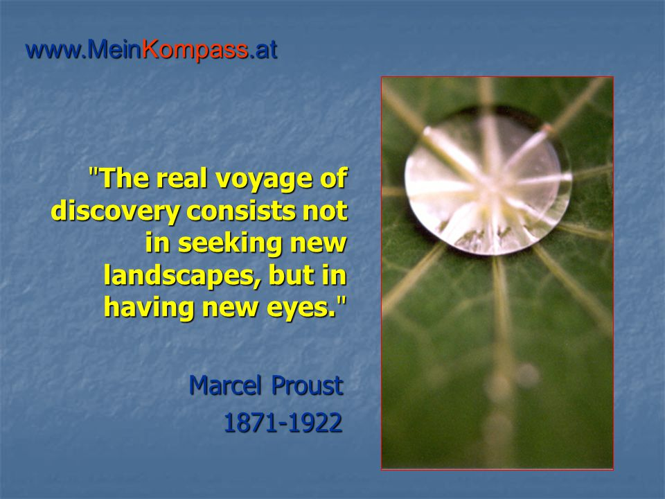 The real voyage of discovery consists not in seeking new landscapes, but in having new eyes. Marcel Proust 1871-1922 www.MeinKompass.at