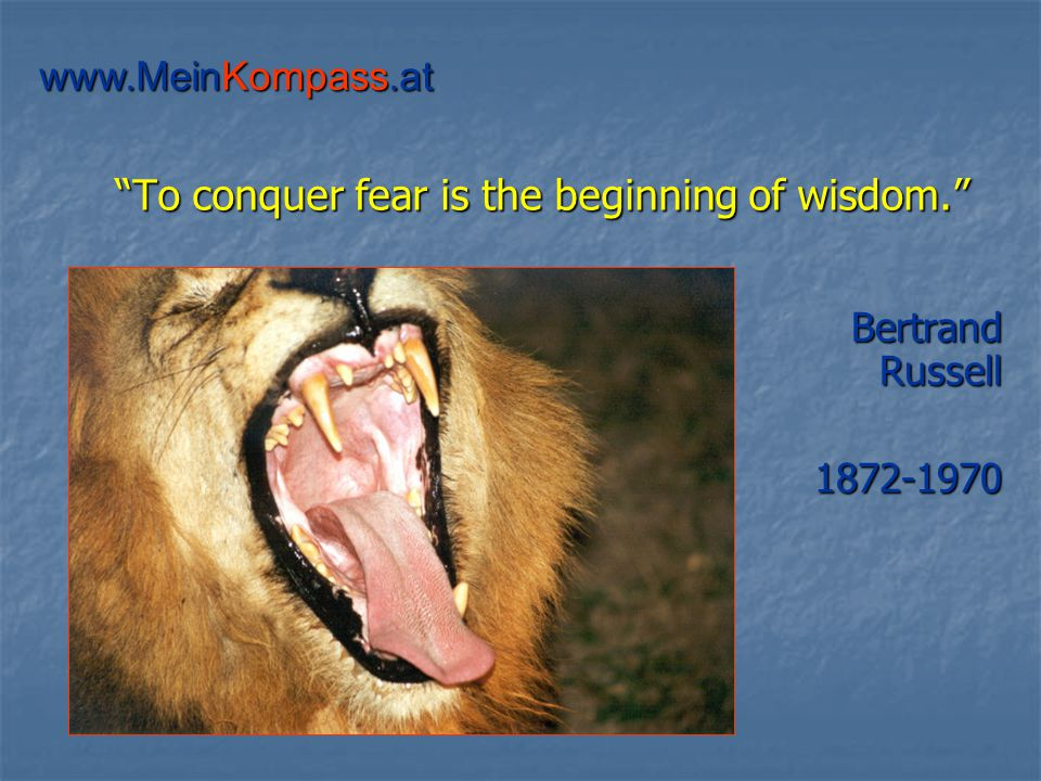 To conquer fear is the beginning of wisdom. Bertrand Russell 1872-1970 www.MeinKompass.at