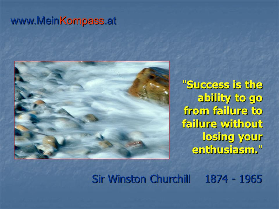Success is the ability to go from failure to failure without losing your enthusiasm. Sir Winston Churchill 1874 - 1965 www.MeinKompass.at