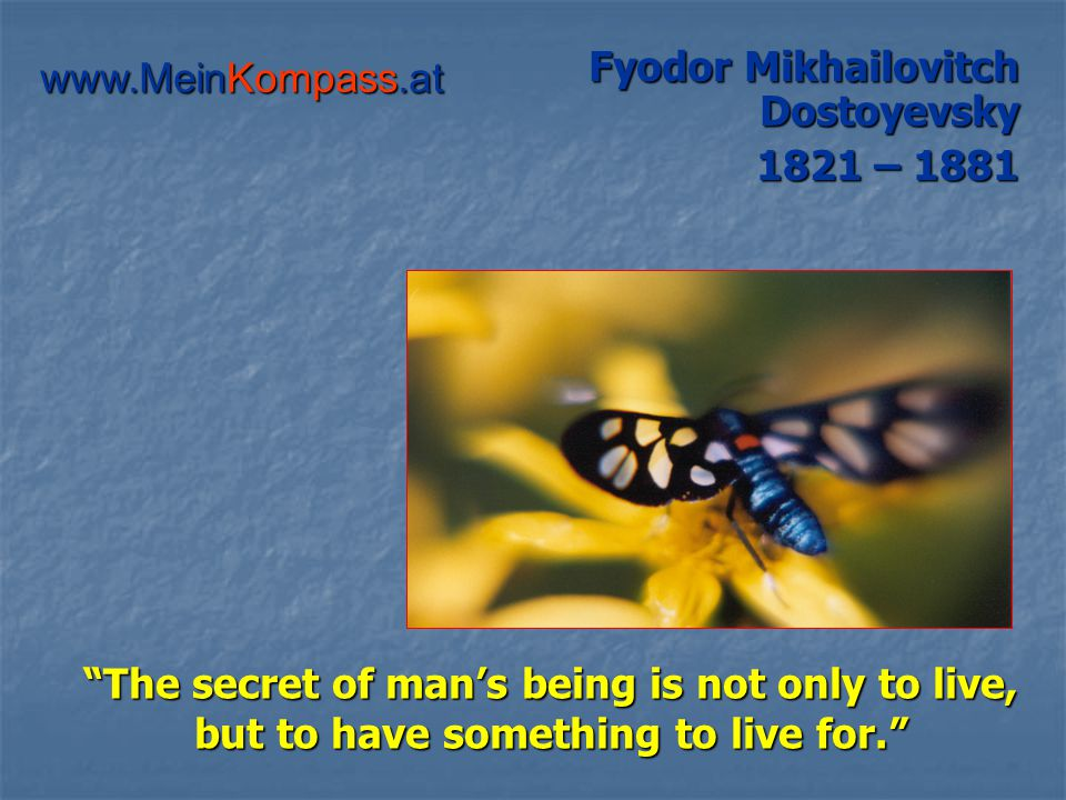 The secret of man's being is not only to live, but to have something to live for. Fyodor Mikhailovitch Dostoyevsky 1821 – 1881 www.MeinKompass.at