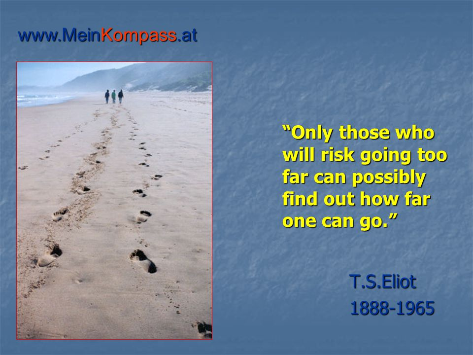 Only those who will risk going too far can possibly find out how far one can go. T.S.Eliot 1888-1965