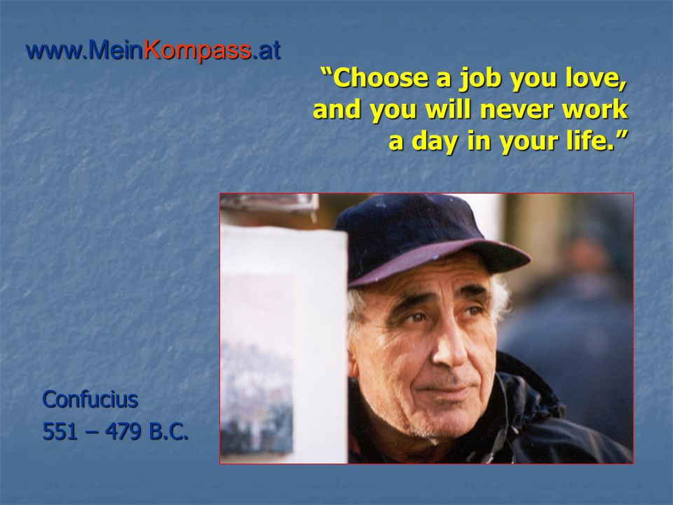 Choose a job you love, and you will never work a day in your life. Confucius 551 – 479 B.C.