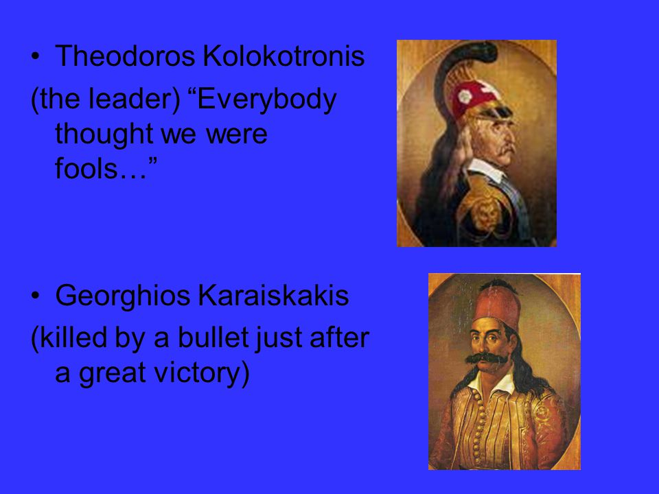 Theodoros Kolokotronis (the leader) Everybody thought we were fools… Georghios Karaiskakis (killed by a bullet just after a great victory)