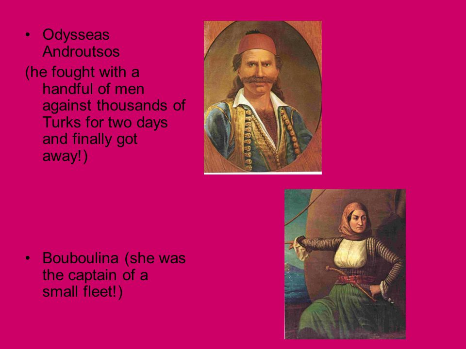 Odysseas Androutsos (he fought with a handful of men against thousands of Turks for two days and finally got away!) Bouboulina (she was the captain of a small fleet!)