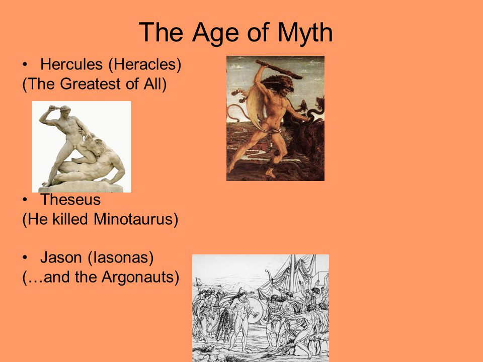 The Age of Myth Hercules (Heracles) (The Greatest of All) Theseus (He killed Minotaurus) Jason (Iasonas) (…and the Argonauts)