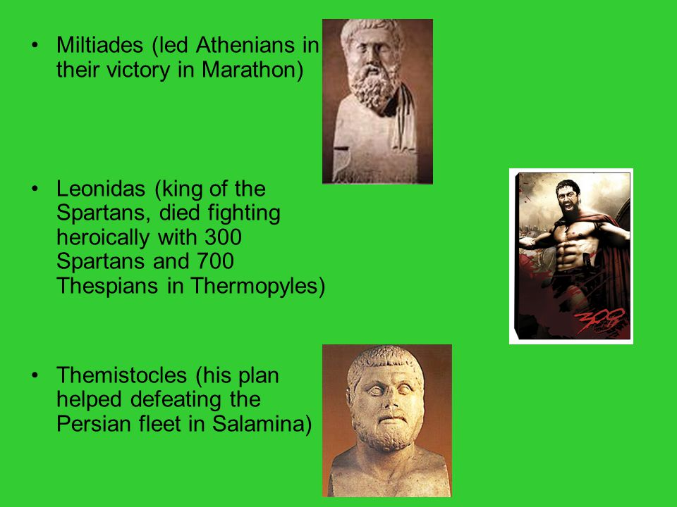 Miltiades (led Athenians in their victory in Marathon) Leonidas (king of the Spartans, died fighting heroically with 300 Spartans and 700 Thespians in