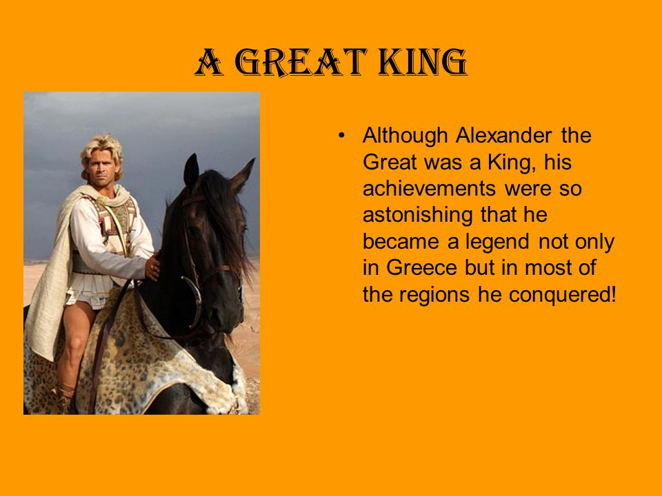 A Great King Although Alexander the Great was a King, his achievements were so astonishing that he became a legend not only in Greece but in most of t