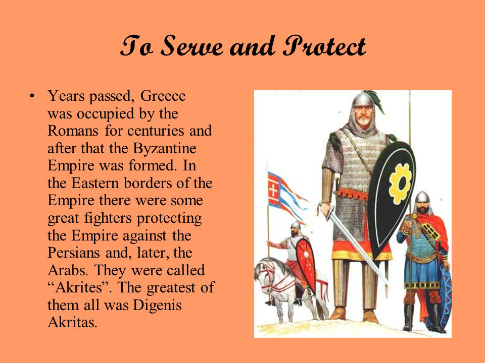 To Serve and Protect Years passed, Greece was occupied by the Romans for centuries and after that the Byzantine Empire was formed.