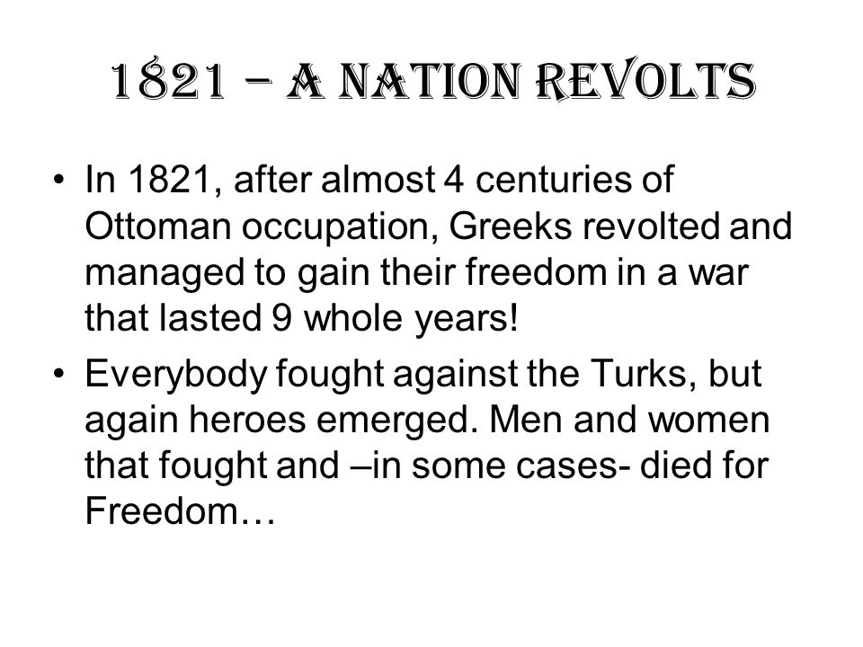 1821 – A Nation Revolts In 1821, after almost 4 centuries of Ottoman occupation, Greeks revolted and managed to gain their freedom in a war that lasted 9 whole years.