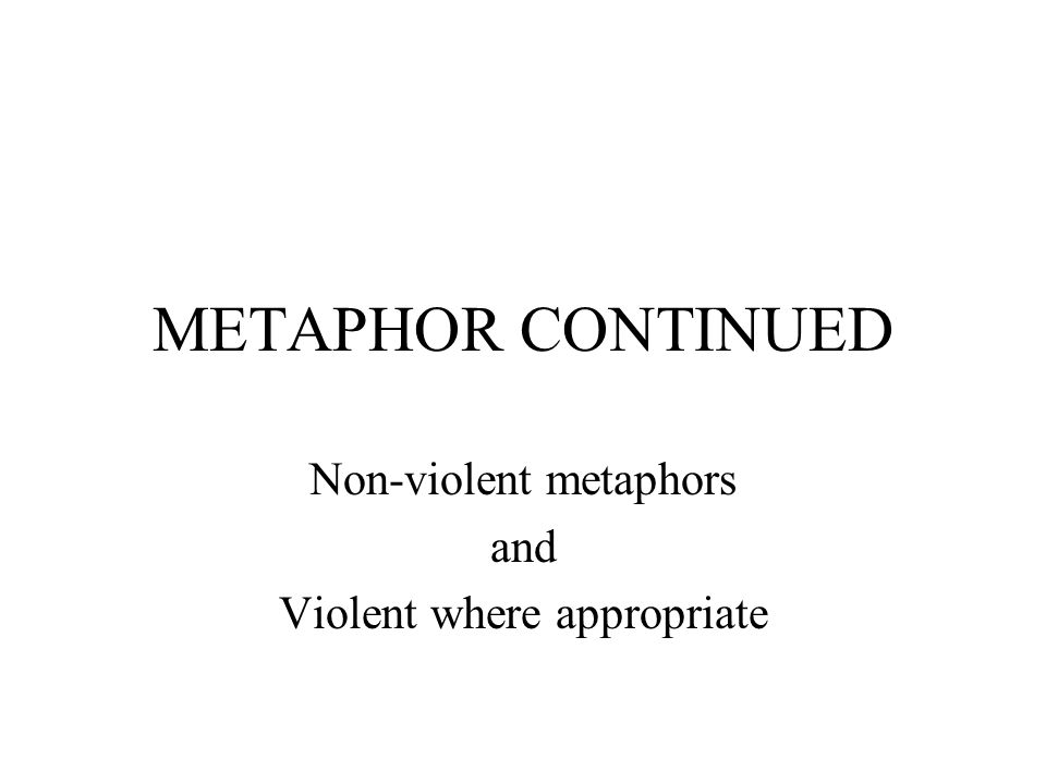 METAPHOR CONTINUED Non-violent metaphors and Violent where appropriate