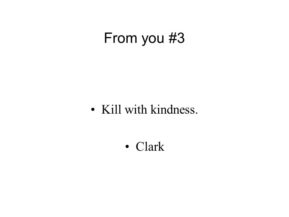 From you #3 Kill with kindness. Clark