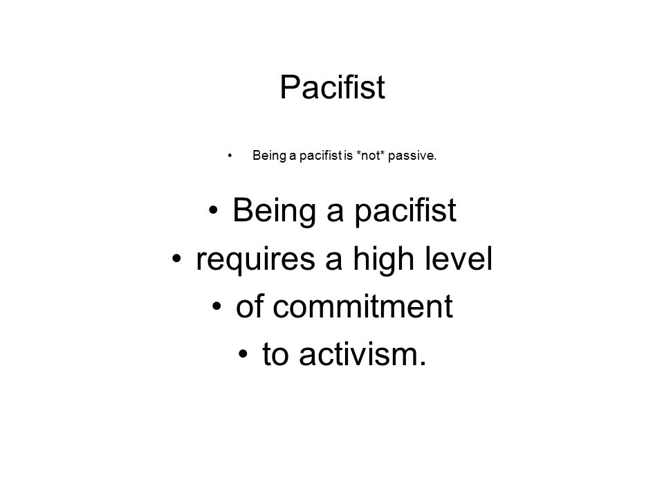 Pacifist Being a pacifist is *not* passive. Being a pacifist requires a high level of commitment to activism.