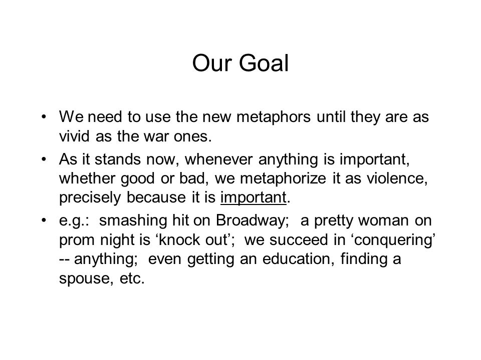 Our Goal We need to use the new metaphors until they are as vivid as the war ones. As it stands now, whenever anything is important, whether good or b