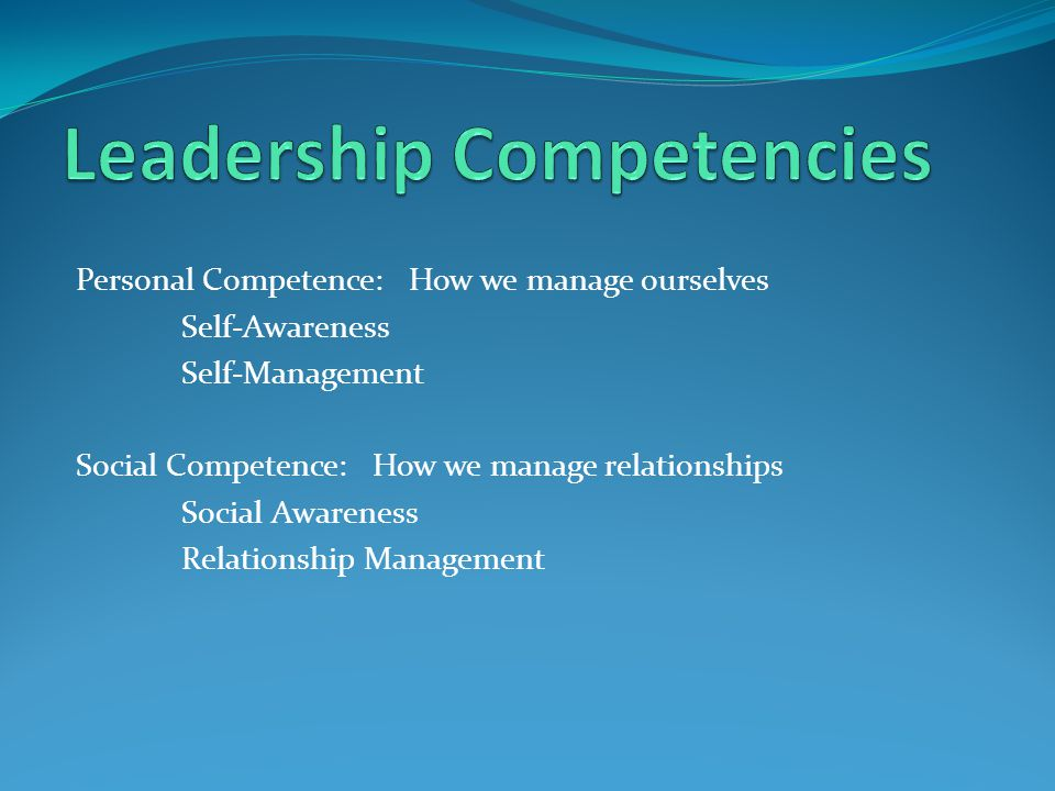 Personal Competence: How we manage ourselves Self-Awareness Self-Management Social Competence: How we manage relationships Social Awareness Relationship Management