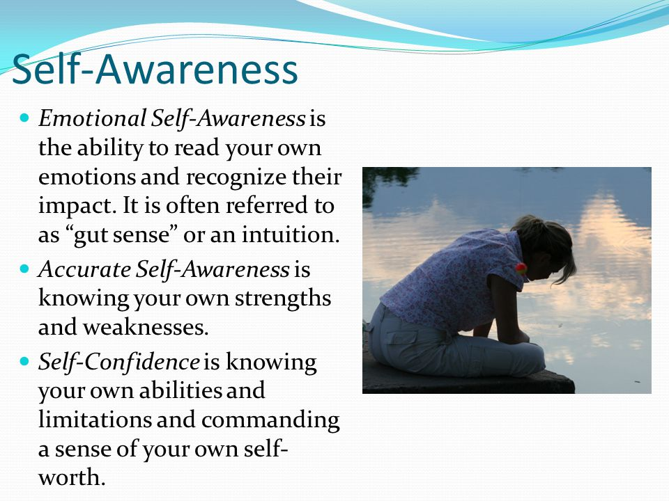 Self-Awareness Emotional Self-Awareness is the ability to read your own emotions and recognize their impact.