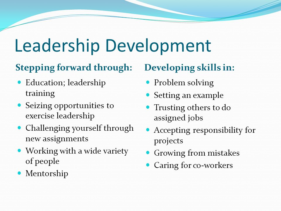 Leadership Development Stepping forward through: Developing skills in: Education; leadership training Seizing opportunities to exercise leadership Challenging yourself through new assignments Working with a wide variety of people Mentorship Problem solving Setting an example Trusting others to do assigned jobs Accepting responsibility for projects Growing from mistakes Caring for co-workers