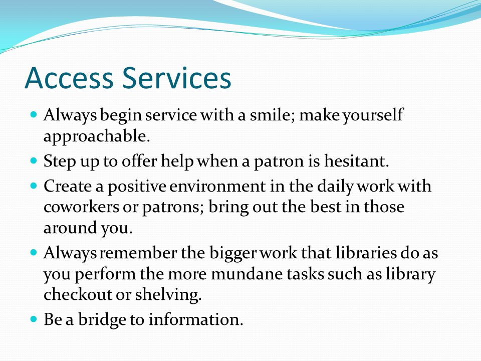 Access Services Always begin service with a smile; make yourself approachable.