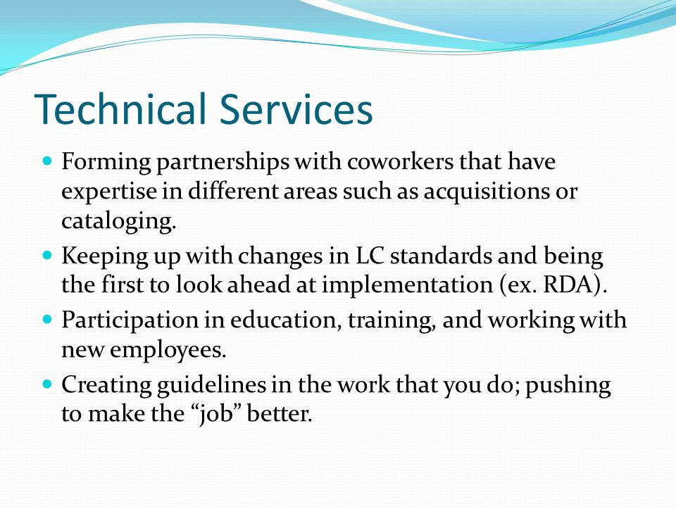Technical Services Forming partnerships with coworkers that have expertise in different areas such as acquisitions or cataloging.