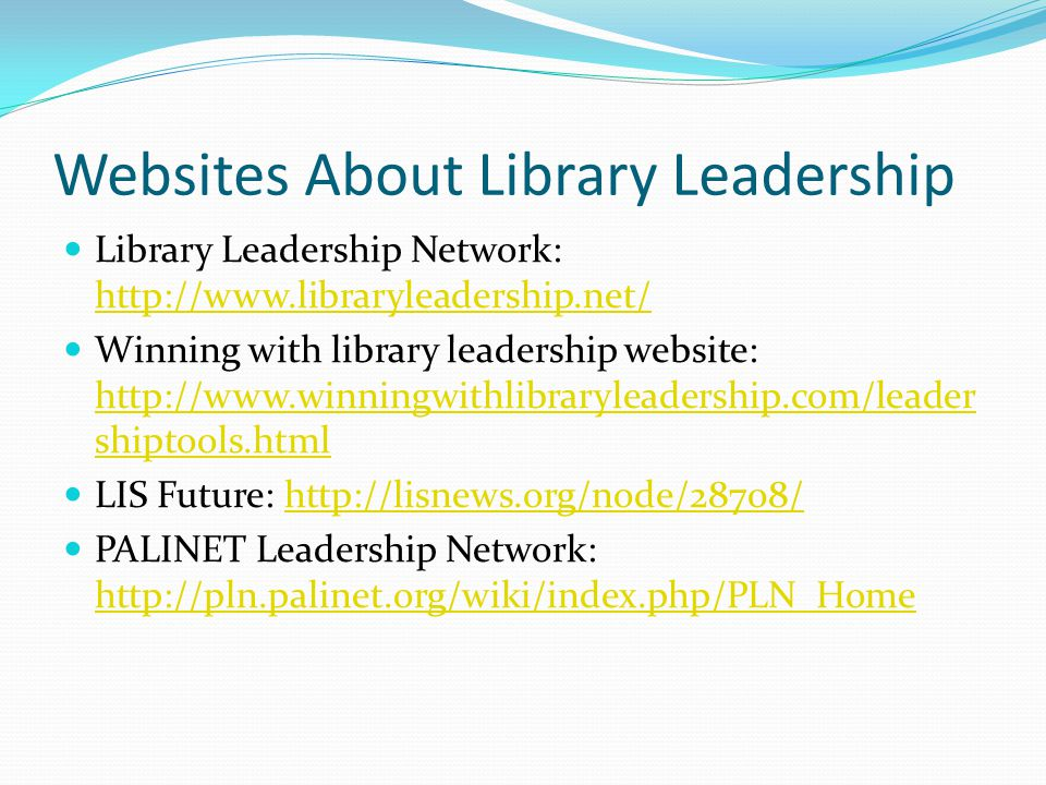 Websites About Library Leadership Library Leadership Network: http://www.libraryleadership.net/ http://www.libraryleadership.net/ Winning with library leadership website: http://www.winningwithlibraryleadership.com/leader shiptools.html http://www.winningwithlibraryleadership.com/leader shiptools.html LIS Future: http://lisnews.org/node/28708/http://lisnews.org/node/28708/ PALINET Leadership Network: http://pln.palinet.org/wiki/index.php/PLN_Home http://pln.palinet.org/wiki/index.php/PLN_Home