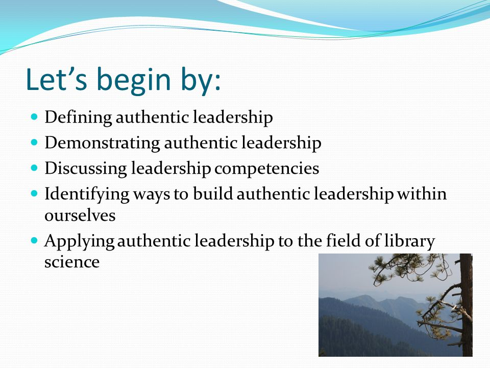 Let's begin by: Defining authentic leadership Demonstrating authentic leadership Discussing leadership competencies Identifying ways to build authentic leadership within ourselves Applying authentic leadership to the field of library science
