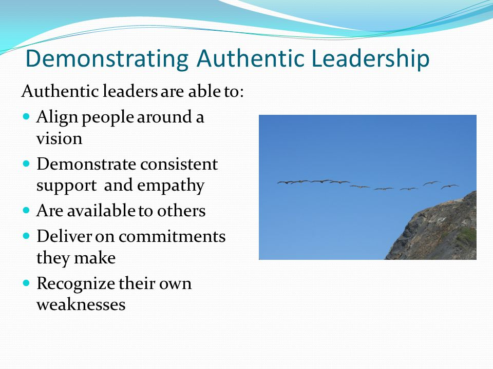 Demonstrating Authentic Leadership Authentic leaders are able to: Align people around a vision Demonstrate consistent support and empathy Are available to others Deliver on commitments they make Recognize their own weaknesses
