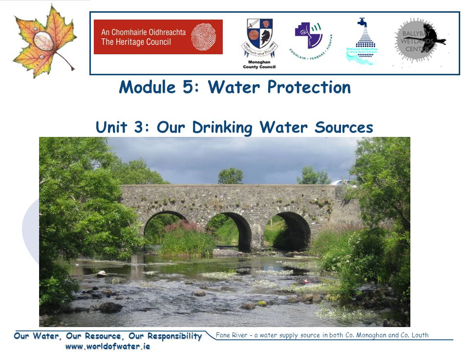 Our Water, Our Resource, Our Responsibility www.worldofwater.ie Module 5: Water Protection Unit 3: Our Drinking Water Sources Fane River – a water sup