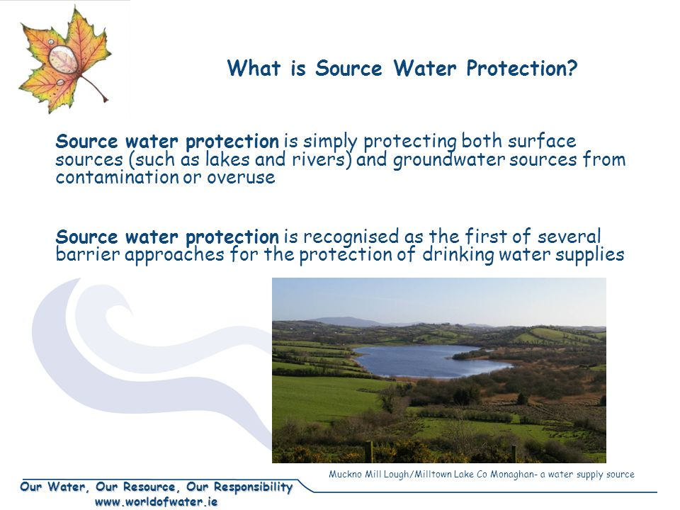 Our Water, Our Resource, Our Responsibility www.worldofwater.ie Source water protection is simply protecting both surface sources (such as lakes and r