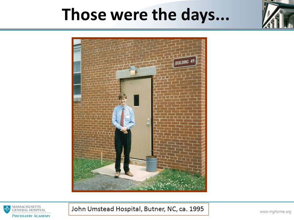 www.mghcme.org John Umstead Hospital, Butner, NC, ca. 1995 Those were the days...