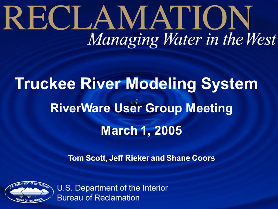 Truckee River Modeling System RiverWare User Group Meeting March 1, 2005 Tom Scott, Jeff Rieker and Shane Coors
