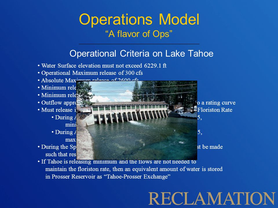 Operations Model A flavor of Ops Operational Criteria on Lake Tahoe Water Surface elevation must not exceed 6229.1 ft Operational Maximum release of 300 cfs Absolute Maximum release of 2600 cfs Minimum release of 50 cfs in the winter Minimum release of 70 cfs in the summer Outflow approaches zero when elevation nears rim according to a rating curve Must release in conjunction with Boca Reservoir to satisfy the Floriston Rate During April – October if Tahoe elevation is above 6225.5, minimize Tahoe releases During April – October if Tahoe elevation is below 6225.5, maximize Tahoe releases During the Spring when reservoir is near capacity, releases must be made such that reservoir fills to 6229.1 ft but no higher.