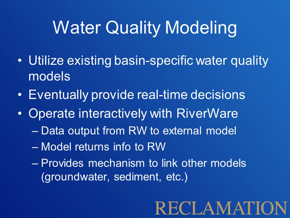 Water Quality Modeling Utilize existing basin-specific water quality models Eventually provide real-time decisions Operate interactively with RiverWare –Data output from RW to external model –Model returns info to RW –Provides mechanism to link other models (groundwater, sediment, etc.)