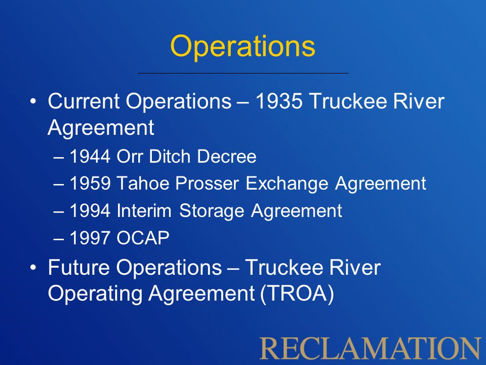 Operations Current Operations – 1935 Truckee River Agreement –1944 Orr Ditch Decree –1959 Tahoe Prosser Exchange Agreement –1994 Interim Storage Agreement –1997 OCAP Future Operations – Truckee River Operating Agreement (TROA)