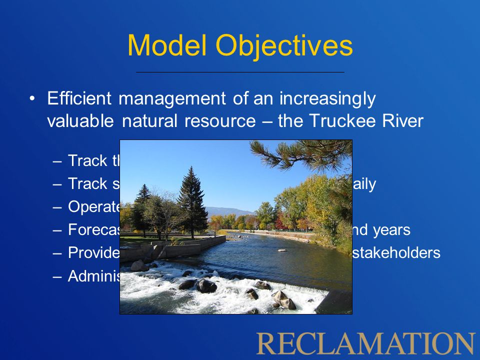 Model Objectives Efficient management of an increasingly valuable natural resource – the Truckee River –Track the physical water daily –Track status of accounts in the system daily –Operate according to governing Policy –Forecast and plan for the coming year and years –Provide regular operational forecasts to stakeholders –Administer TROA