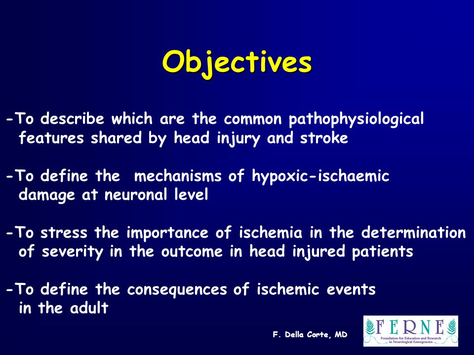F. Della Corte, MD Objectives -To describe which are the common pathophysiological features shared by head injury and stroke -To define the mechanisms