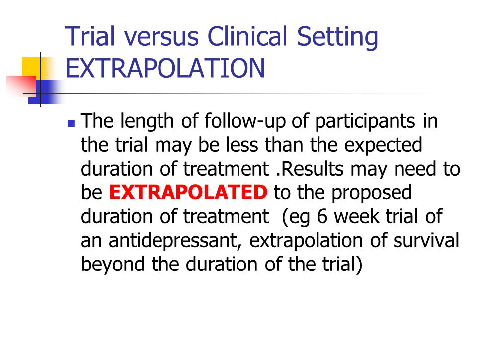 Trial versus Clinical Setting EXTRAPOLATION The length of follow-up of participants in the trial may be less than the expected duration of treatment.Results may need to be EXTRAPOLATED to the proposed duration of treatment (eg 6 week trial of an antidepressant, extrapolation of survival beyond the duration of the trial)