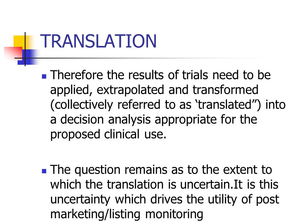 TRANSLATION Therefore the results of trials need to be applied, extrapolated and transformed (collectively referred to as 'translated ) into a decision analysis appropriate for the proposed clinical use.