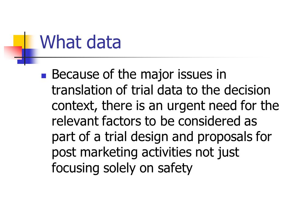 What data Because of the major issues in translation of trial data to the decision context, there is an urgent need for the relevant factors to be considered as part of a trial design and proposals for post marketing activities not just focusing solely on safety