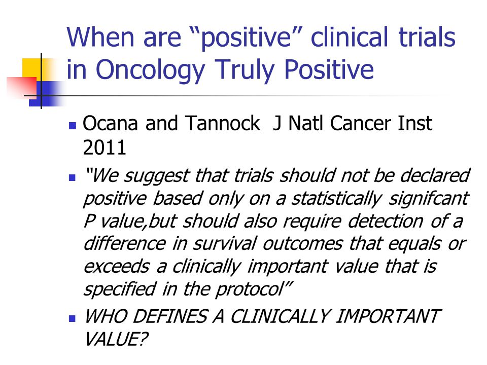When are positive clinical trials in Oncology Truly Positive Ocana and Tannock J Natl Cancer Inst 2011 We suggest that trials should not be declared positive based only on a statistically signifcant P value,but should also require detection of a difference in survival outcomes that equals or exceeds a clinically important value that is specified in the protocol WHO DEFINES A CLINICALLY IMPORTANT VALUE