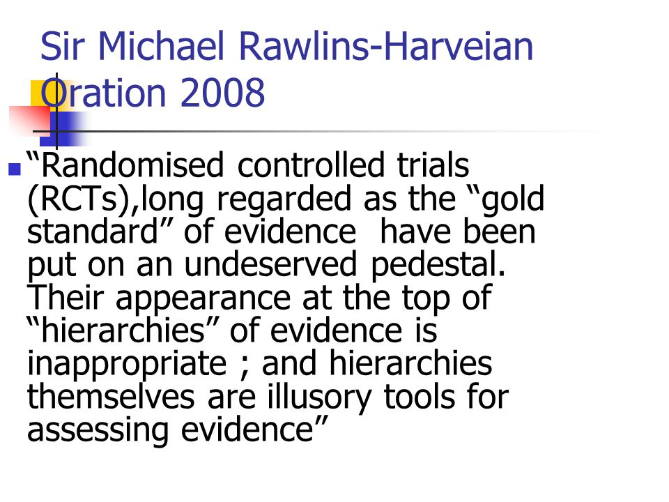 Sir Michael Rawlins-Harveian Oration 2008 Randomised controlled trials (RCTs),long regarded as the gold standard of evidence have been put on an undeserved pedestal.