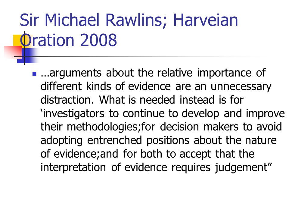 Sir Michael Rawlins; Harveian Oration 2008 …arguments about the relative importance of different kinds of evidence are an unnecessary distraction.