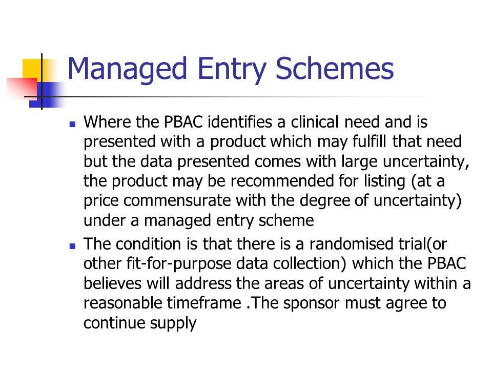 Managed Entry Schemes Where the PBAC identifies a clinical need and is presented with a product which may fulfill that need but the data presented comes with large uncertainty, the product may be recommended for listing (at a price commensurate with the degree of uncertainty) under a managed entry scheme The condition is that there is a randomised trial(or other fit-for-purpose data collection) which the PBAC believes will address the areas of uncertainty within a reasonable timeframe.The sponsor must agree to continue supply