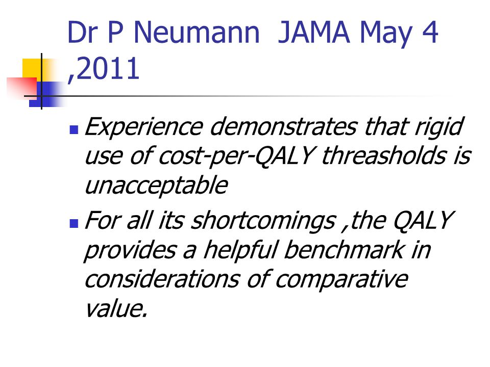 Dr P Neumann JAMA May 4,2011 Experience demonstrates that rigid use of cost-per-QALY threasholds is unacceptable For all its shortcomings,the QALY provides a helpful benchmark in considerations of comparative value.