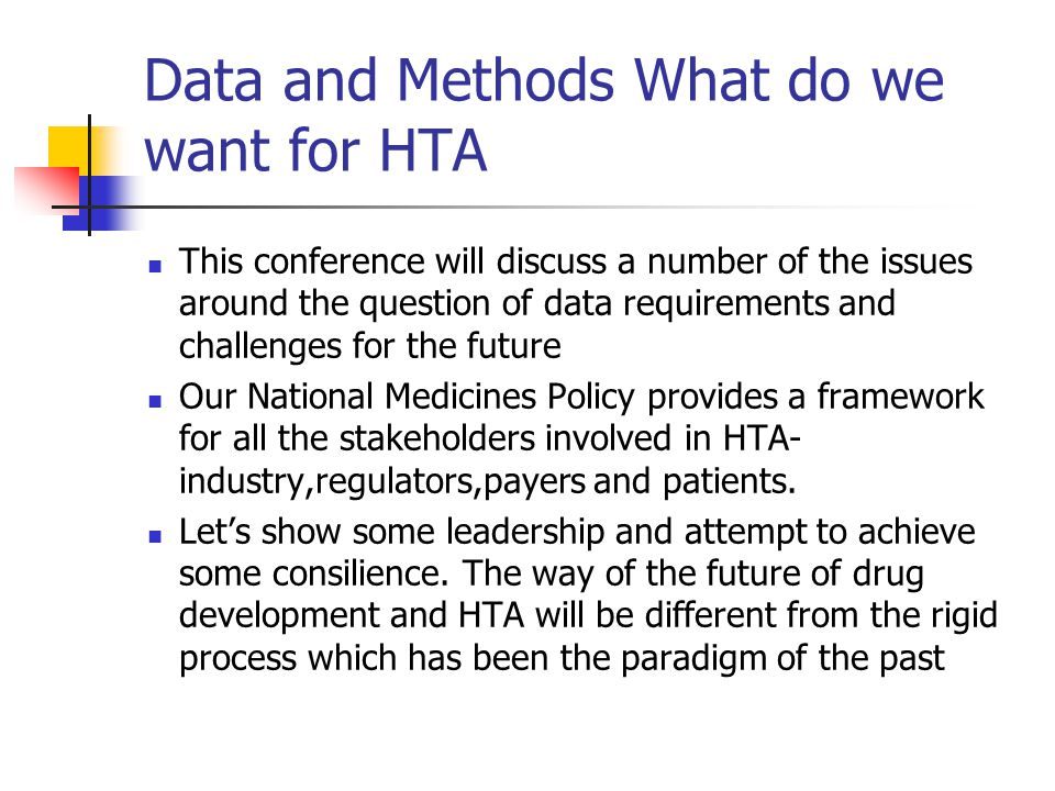 Data and Methods What do we want for HTA This conference will discuss a number of the issues around the question of data requirements and challenges for the future Our National Medicines Policy provides a framework for all the stakeholders involved in HTA- industry,regulators,payers and patients.