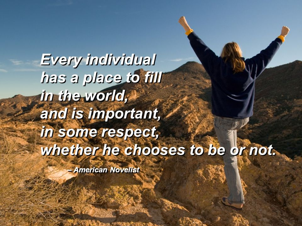 Every individual has a place to fill in the world, and is important, in some respect, whether he chooses to be or not. Every individual has a place to
