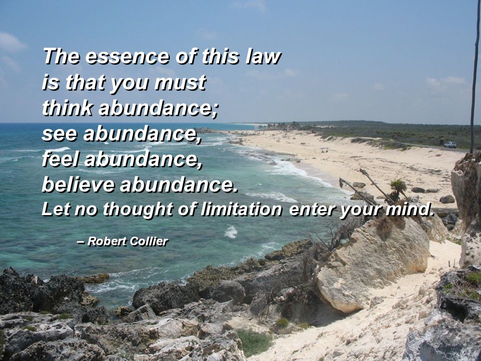 – Robert Collier The essence of this law is that you must think abundance; see abundance, feel abundance, believe abundance. Let no thought of limitat