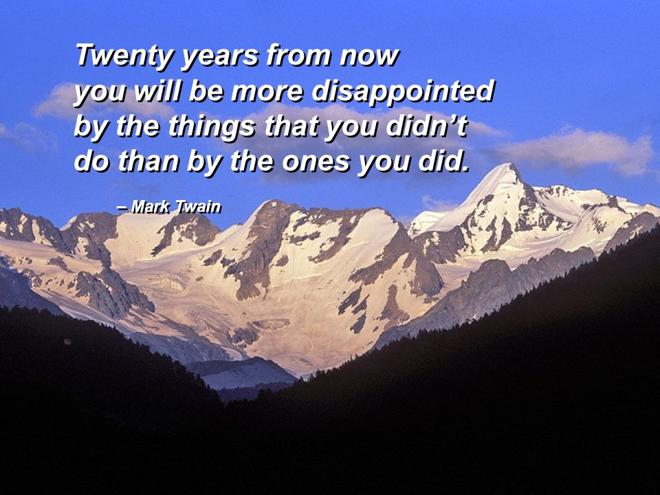 – Mark Twain Twenty years from now you will be more disappointed by the things that you didn't do than by the ones you did. Twenty years from now you